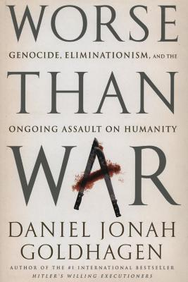 Worse than war : genocide, eliminationism, and the ongoing assault on humanity
