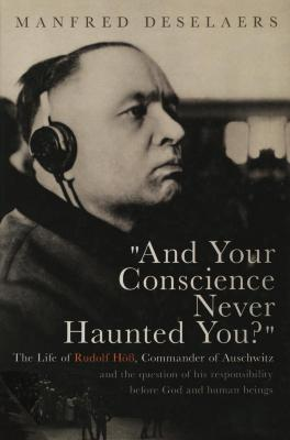 """And your conscience never haunted you?"" : the life of Rudolf Höss, commander of Auschwitz, and the question of his responsibility before God and human beings"