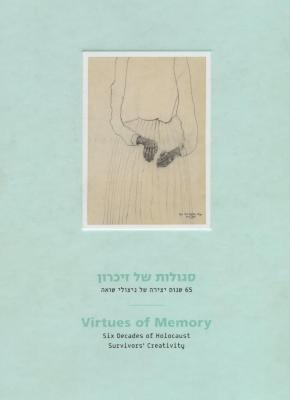 Segulot shel zikaron : 65 shenot yetsirah shel nitsole Sho'ah = Virtues of memory : six decades of Holocaust survivors' creativity