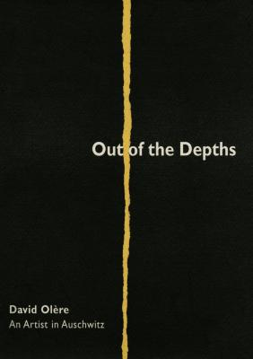 Out of the depths : David Olère : an artist in Auschwitz = Mi-maʻamaḳim : ʻedut metsuyeret mi-maḥaneh ha-hashmadah Oshṿits