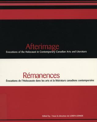 Afterimage : evocations of the Holocaust in contemporary Canadian arts and literature = Rémanences : évocations de l'Holocauste dans les arts et la littérature canadiens contemporains