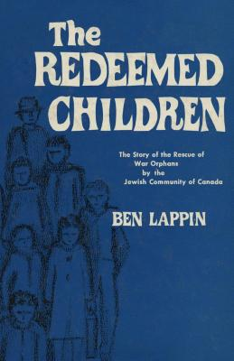 The redeemed children : the story of the rescue of war orphans by the Jewish community of Canada