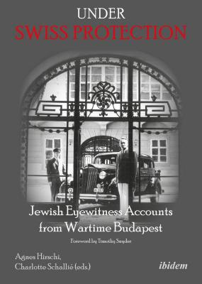 Under Swiss protection : Jewish eyewitness accounts from wartime Budapest
