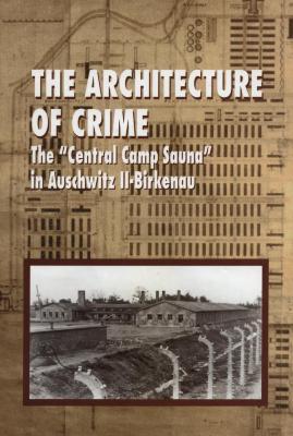 "The architecture of crime : the ""Central Camp Sauna"" in Auschwitz II-Birkenau"