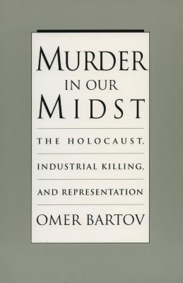 Murder in our midst : the Holocaust, industrial killing, and representation