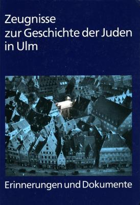 Zeugnisse zur Geschichte der Juden in Ulm : Erinnerungen und Dokumente