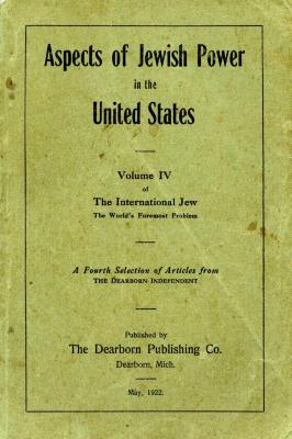 Aspects of Jewish power in the United States; volume IV of the International Jew, the world's foremost problem; being a reprint of a fourth selection of articles from the Dearborn independent