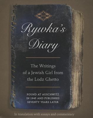 Rywka's diary : the writings of a Jewish girl from the Lodz Ghetto, found at Auschwitz in 1945 and published seventy years later