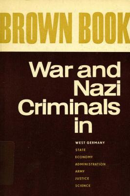 Brown book : war and Nazi criminals in West Germany : state, economy, administration, army, justice, science