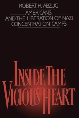 Inside the vicious heart : Americans and the liberation of Nazi concentration camps