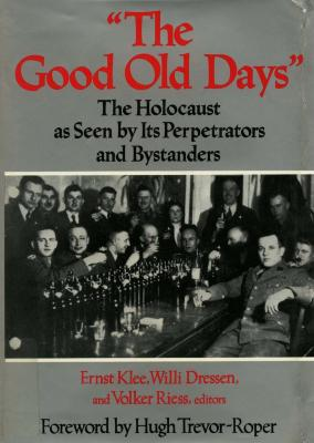 """The good old days"" : the Holocaust as seen by its perpetrators and bystanders"