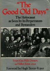 """""""The good old days"""" : the Holocaust as seen by its perpetrators and bystanders"""