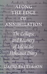 Along the edge of annihilation : the collapse and recovery of life in the Holocaust diary