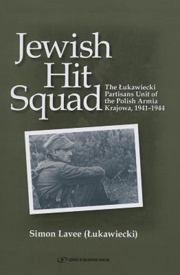 Jewish hit squad : the Łukawiecki partisans unit of the Polish Armia Krajowa, 1941–1944