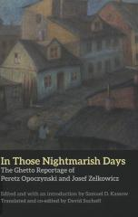 In those nightmarish days : the ghetto reportage of Peretz Opoczynski and Josef Zelkowicz