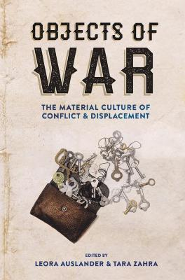 Objects of war : the material culture of conflict and displacement