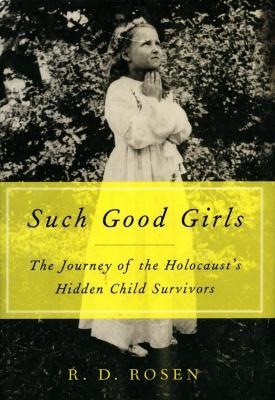 Such good girls : the journey of the Holocaust's hidden child survivors