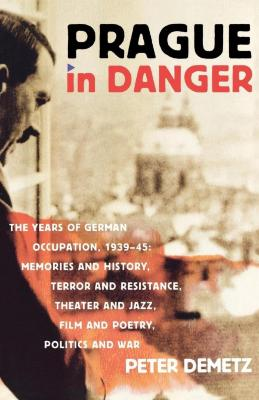 Prague in danger : the years of German occupation, 1939–45 : memories and history, terror and resistance, theater and jazz, film and poetry, politics and war