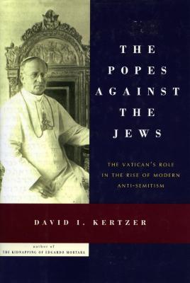 The Popes against the Jews : the Vatican's role in the rise of modern anti-semitism