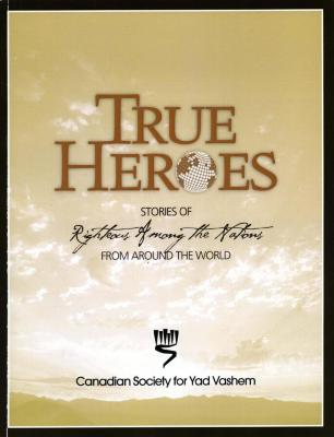 True heroes : stories of Righteous Among the Nations from around the world = Des véritables héros : récits de Justes parmi les nations du monde entier