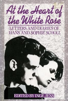 At the heart of the White Rose : letters and diaries of Hans and Sophie Scholl