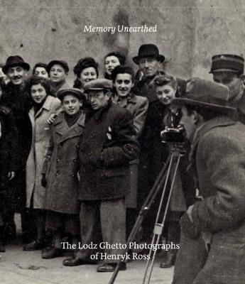 Memory unearthed : the Lodz Ghetto photographs of Henryk Ross