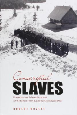 Conscripted slaves : Hungarian Jewish forced laborers on the Eastern Front during the Second World War