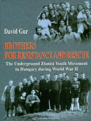 Brothers for resistance and rescue : the underground Zionist youth movement in Hungary during World War II