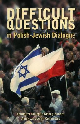 Difficult questions in Polish-Jewish dialogue : how Poles and Jews see each other : a dialogue on key issues in Polish-Jewish relations