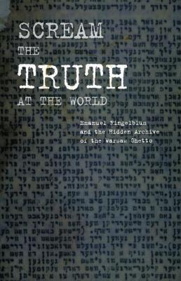 Scream the truth at the world : Emanuel Ringelblum and the hidden archive of the Warsaw ghetto : Museum of Jewish Heritage—A Living Memorial to the Holocaust, November 7, 2001–February 18, 2002