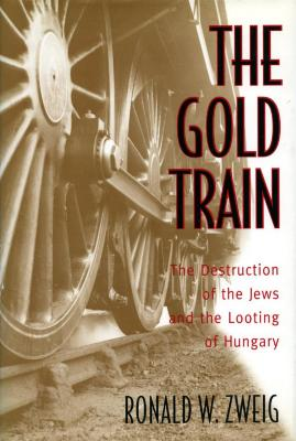 The gold train : the destruction of the Jews and the looting of Hungary