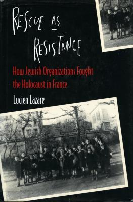 Rescue as resistance : how Jewish organizations fought the Holocaust in France