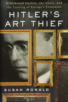 Hitler's art thief : Hildebrand Gurlitt, the Nazis, and the looting of Europe's treasures