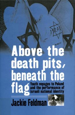 Above the death pits, beneath the flag : youth voyages to Poland and the performance of Israeli National identity
