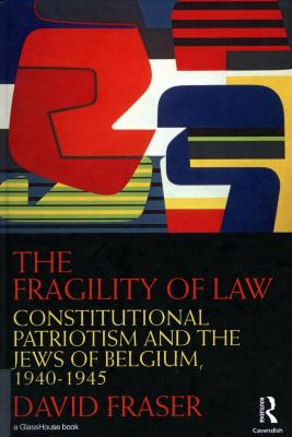 The fragility of law : constitutional patriotism and the Jews of Belgium, 1940–1945