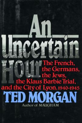 An uncertain hour : the French, the Germans, the Jews, the Barbie trial, and the city of Lyon, 1940–1945