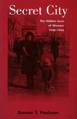 Secret city : the hidden Jews of Warsaw, 1940–1945