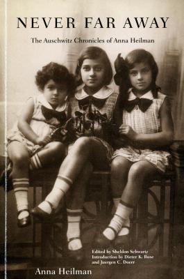 Never far away : the Auschwitz chronicles of Anna Heilman