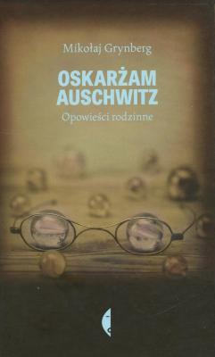 Oskarżam Auschwitz : opowieści rodzinne
