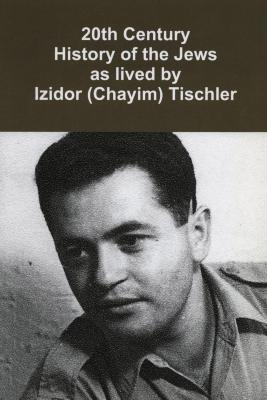 20th century history of the Jews : a personal biography of Izidor Tischler