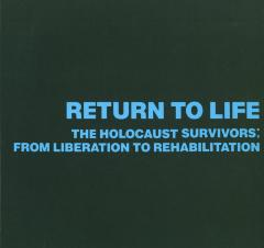 Return to life : the Holocaust survivors : from liberation to rehabilitation