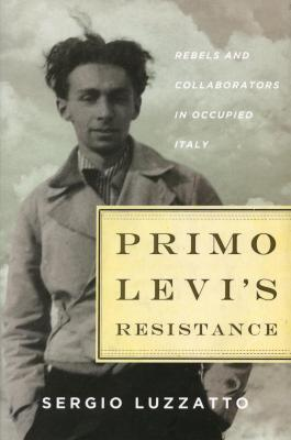 Primo Levi's resistance : rebels and collaborators in occupied Italy