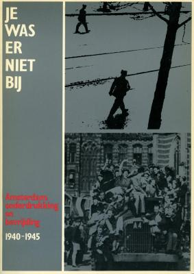 Je was er niet bij : Amsterdam : onderdrukking en bevrijding 1940–1945