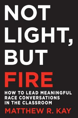 Not light, but fire : how to lead meaningful race conversations in the classroom