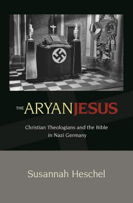The Aryan Jesus : Christian theologians and the Bible in Nazi Germany