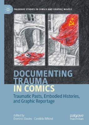 Documenting trauma in comics : traumatic pasts, embodied histories, and graphic reportage