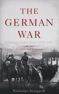 The German War : a nation under arms, 1939–1945 : citizens and soldiers