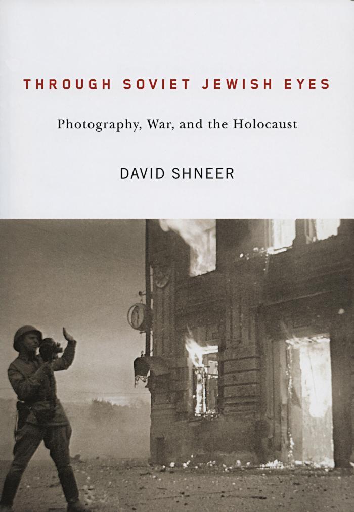 Through Soviet Jewish eyes : photography, war, and the Holocaust