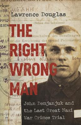 The right wrong man : John Demjanjuk and the last great Nazi war crimes trial
